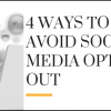 4 Ways to Avoid Social Media Opt-Out